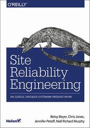 Site Reliability Engineering Jak Google zarządza systemami producyjnymi, Betsy Beyer, Chris Jones, Jennifer Petoff, Niall Richard Murphy