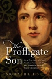 ksiazka tytuł: Profligate Son: Or, a True Story of Family Conflict, Fashionable Vice, and Financial Ruin in Regency England autor: NICOLA PHILLIPS