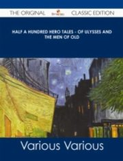 ksiazka tytuł: Half a Hundred Hero Tales - of Ulysses and The Men of Old - The Original Classic Edition autor: Various