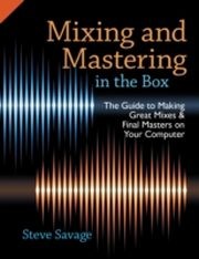 ksiazka tytuł: Mixing and Mastering in the Box: The Guide to Making Great Mixes and Final Masters on Your Computer autor: Steve Savage