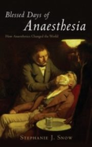 Blessed Days of Anaesthesia How anaesthetics changed the world, Stephanie J Snow