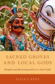 ksiazka tytuł: Sacred Groves and Local Gods: Religion and Environmentalism in South India autor: Eliza F. Kent