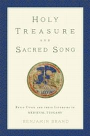 ksiazka tytuł: Holy Treasure and Sacred Song: Relic Cults and their Liturgies in Medieval Tuscany autor: Benjamin Brand