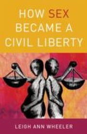 ksiazka tytuł: How Sex Became a Civil Liberty autor: Leigh Ann Wheeler