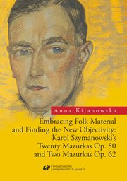 Embracing Folk Material and Finding the New Objectivity: Karol Szymanowski's Twenty Mazurkas op. 50 and Two Mazurkas op. 62 - 01 Rozdz. 1-3. Karol Szymanowski and the European Music of the 1920s; Die Neue Sachlichkeit: Hindemith, Stravinsky, Schoenberg; T, Anna Kijanowska