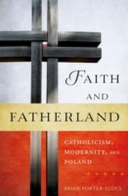ksiazka tytuł: Faith and Fatherland:Catholicism, Modernity, and Poland autor:
