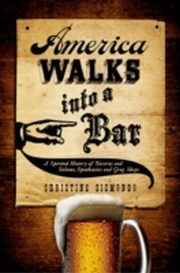 ksiazka tytuł: America Walks into a Bar:A Spirited History of Taverns and Saloons, Speakeasies and Grog Shops autor: Christine Sismondo