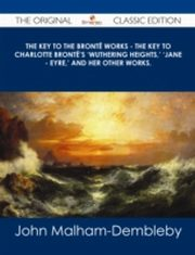 ksiazka tytuł: Key to the Bronte Works - The Key to Charlotte Bronte's 'Wuthering Heights,' 'Jane - Eyre,' and her other works. - The Original Classic Edition autor: John Malham-Dembleby