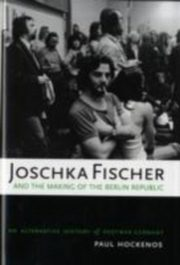 ksiazka tytuł: Joschka Fischer and the Making of the Berlin Republic An Alternative History of Postwar Germany 1/e autor: HOCKENOS PAUL