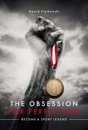 ksiazka tytuł: The Obsession for Perfection. Become a sport legend autor: Dawid Piątkowski