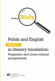 Polish and English diminutives in literary translation: Pragmatic and cross-cultural perspectives, Paulina Biały