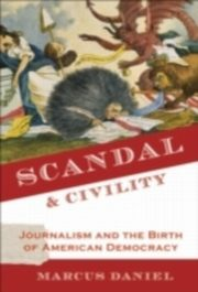 Scandal and Civility Journalism and the Birth of American Democracy, Daniel