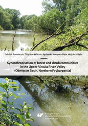Synanthropisation of forest and shrub communities in the Upper Vistula River Valley (O�wi�cim Basin, Northern Prykarpattia) + p�yta CD - 01 Rozdz. 1-3. The characteristics of the study area; The anthropogenic changes of natural environment; Nature protect, Agnieszka Kompa�a-B�ba, Micha� Roma�czyk, Wojciech B�ba, Zbigniew Wilczek