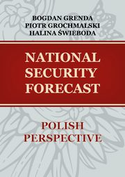 NATIONAL SECURITY FORECAST? POLISH PERSPECTIVE - ANALYSIS OF CURRENT SITUATION IN SELECTED AREAS, Piotr Grochmalski, Bogdan Grenda, Halina Świeboda