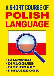 A Short Course of Polish Language. - Grammar - Dialogues - Dictionary - Phrasebook, Jacek Gordon